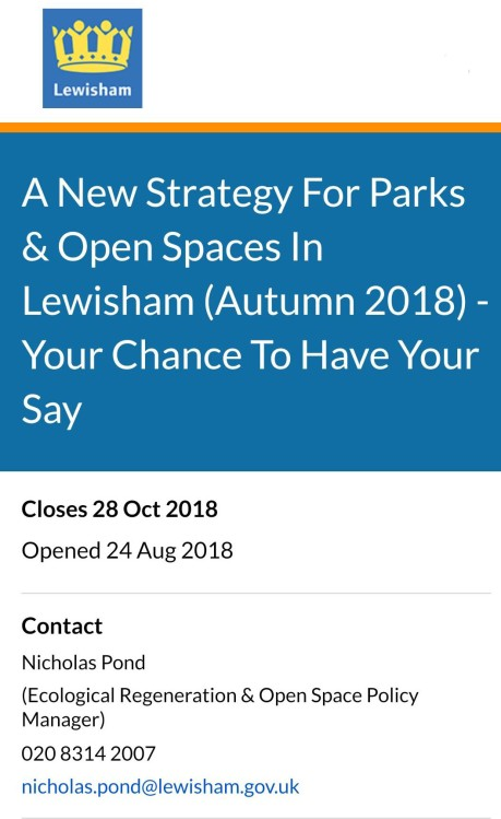 Lewisham Council wants to ensure the borough's parks and open spaces meet the needs of Lewisham residents now and in the future. This survey is seeking your views on what the key priorities should be. Why We Are Consulting? Your views and opinions are important as they will help the Council to make the right decisions. We will use the information we gather through this survey and other public engagement activities to influence the Council's new Local Plan and Parks & Open Spaces Strategy. Our intention is to consult on a draft Parks and Open Spaces Strategy in late 2018/early 2019. Once the consultation is completed the Strategy will presented to the appropriate committee for formal endorsement.
